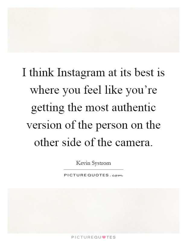 I think Instagram at its best is where you feel like you're getting the most authentic version of the person on the other side of the camera Picture Quote #1