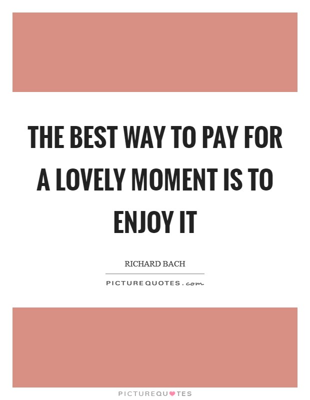 The best way to pay for a lovely moment is to enjoy it Picture Quote #1