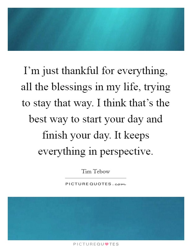 I'm just thankful for everything, all the blessings in my life, trying to stay that way. I think that's the best way to start your day and finish your day. It keeps everything in perspective Picture Quote #1