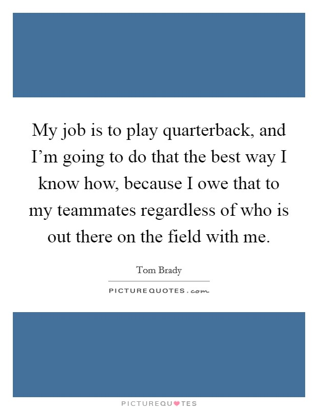 My job is to play quarterback, and I'm going to do that the best way I know how, because I owe that to my teammates regardless of who is out there on the field with me Picture Quote #1