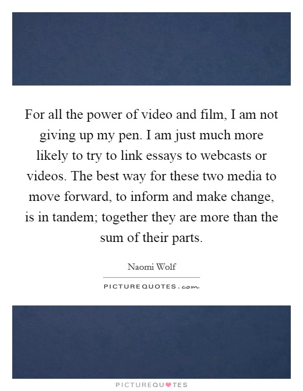 For all the power of video and film, I am not giving up my pen. I am just much more likely to try to link essays to webcasts or videos. The best way for these two media to move forward, to inform and make change, is in tandem; together they are more than the sum of their parts Picture Quote #1