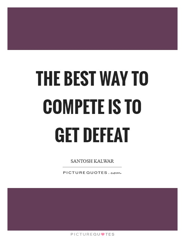 The best way to compete is to get defeat Picture Quote #1