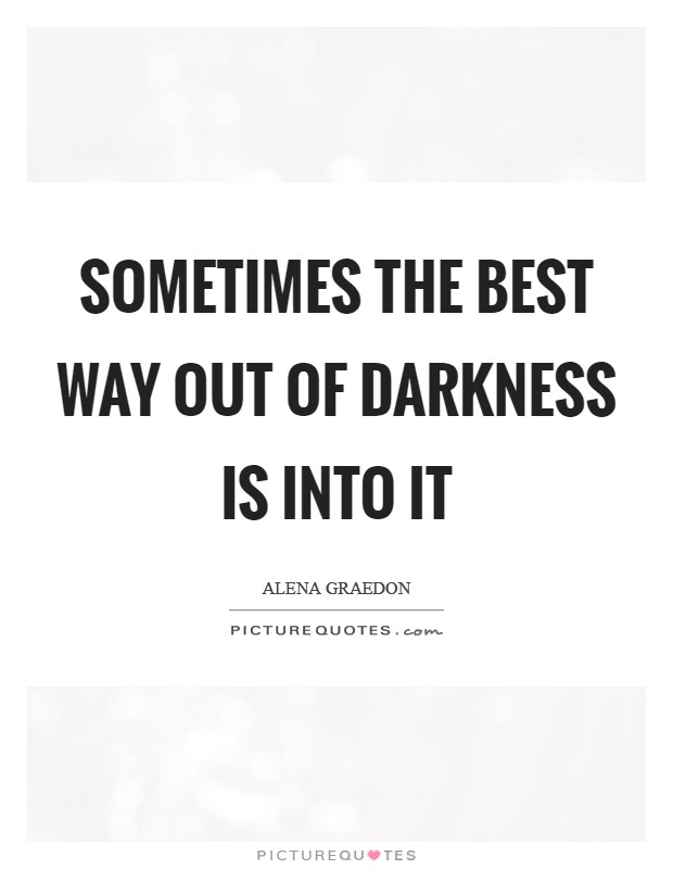 Sometimes the best way out of darkness is into it Picture Quote #1