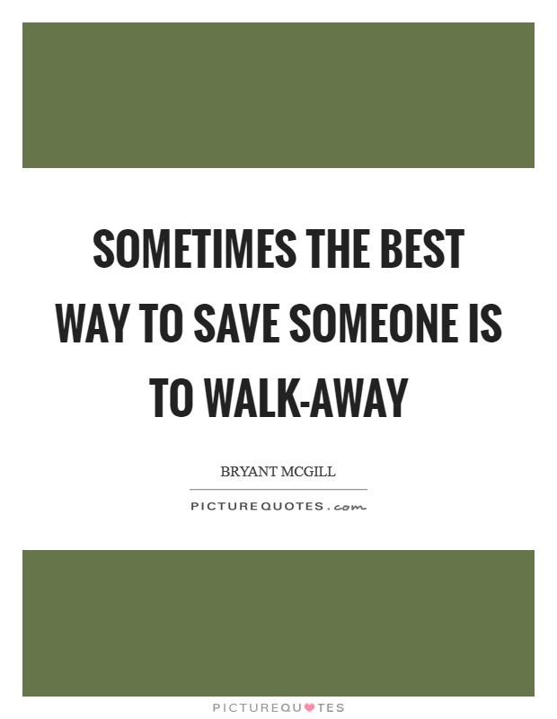 Sometimes the best way to save someone is to walk-away Picture Quote #1