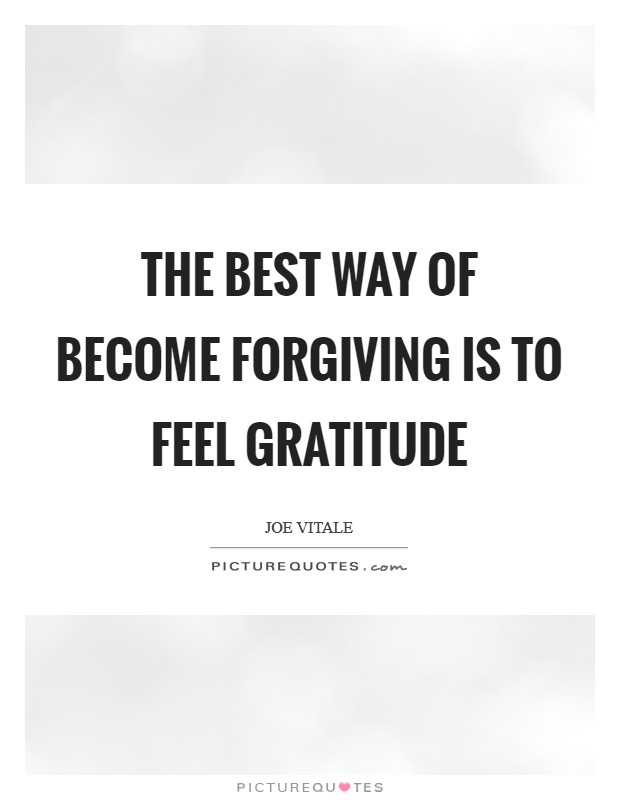 The best way of become forgiving is to feel gratitude Picture Quote #1