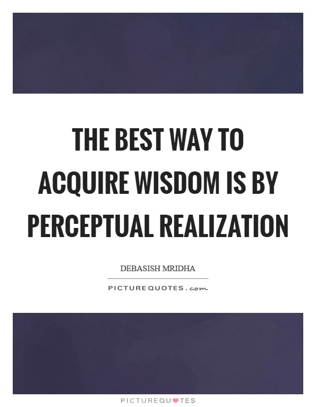 The best way to acquire wisdom is by perceptual realization Picture Quote #1