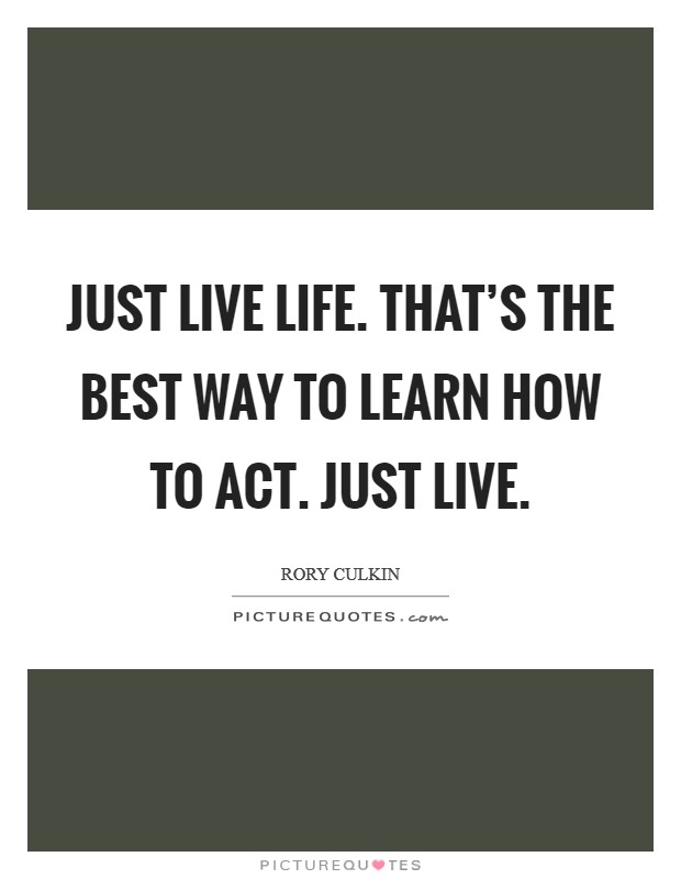 Just live life. That's the best way to learn how to act. Just live Picture Quote #1