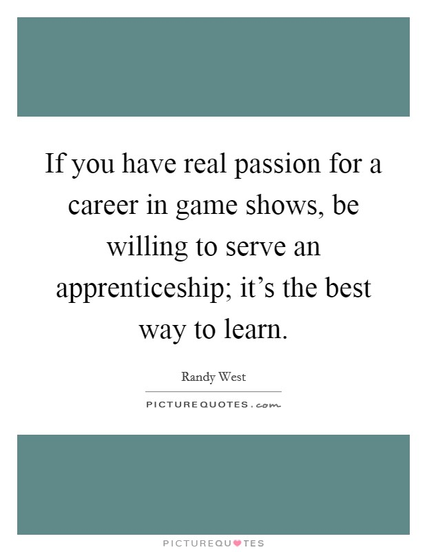 If you have real passion for a career in game shows, be willing to serve an apprenticeship; it's the best way to learn Picture Quote #1