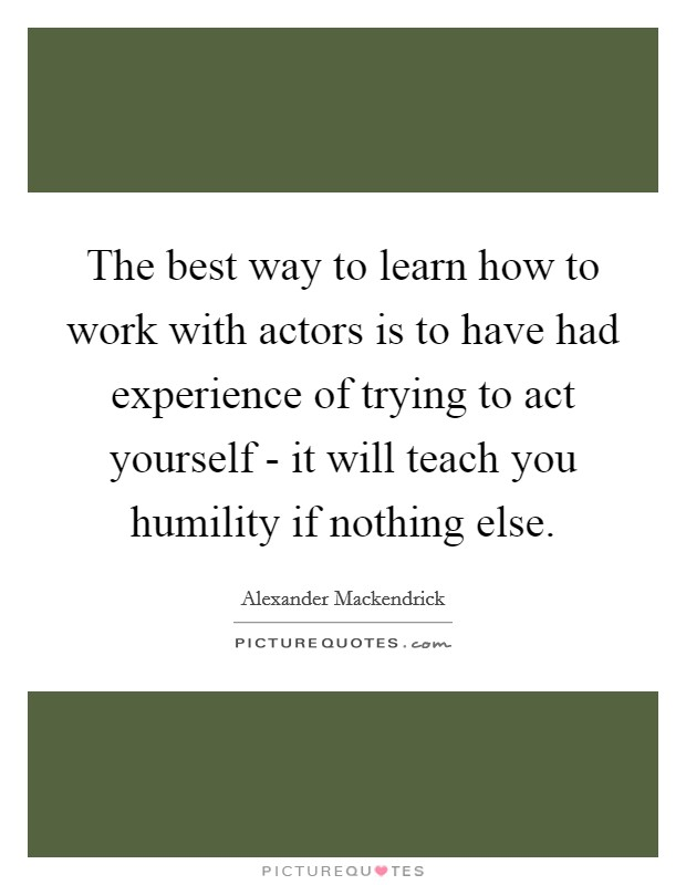 The best way to learn how to work with actors is to have had experience of trying to act yourself - it will teach you humility if nothing else Picture Quote #1