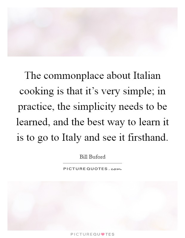 The commonplace about Italian cooking is that it's very simple; in practice, the simplicity needs to be learned, and the best way to learn it is to go to Italy and see it firsthand Picture Quote #1