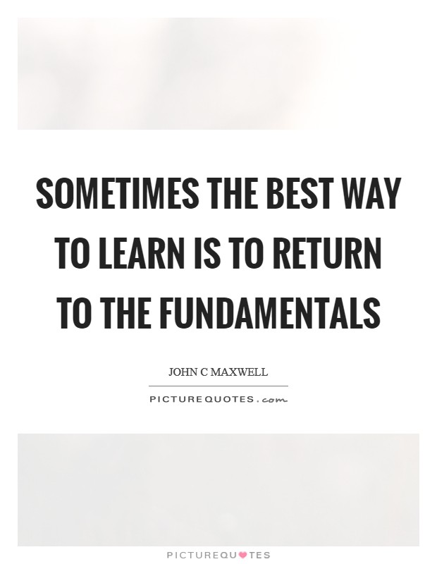 Sometimes the best way to learn is to return to the fundamentals Picture Quote #1