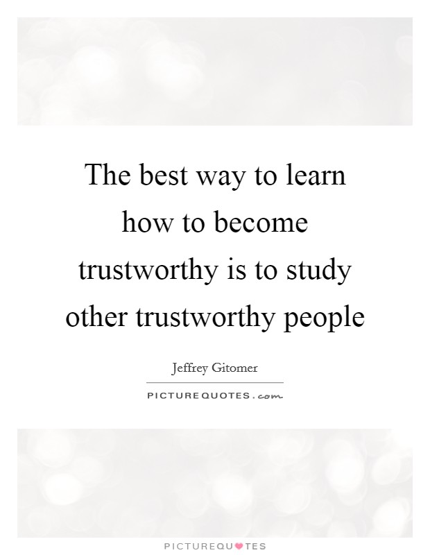 The best way to learn how to become trustworthy is to study other trustworthy people Picture Quote #1