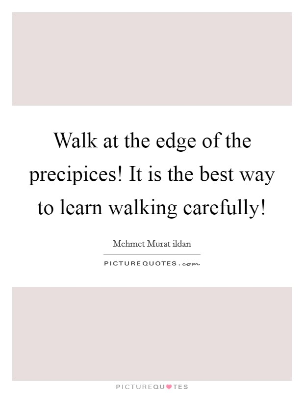 Walk at the edge of the precipices! It is the best way to learn walking carefully! Picture Quote #1