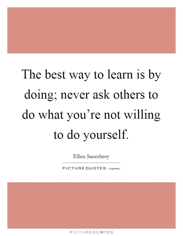 The best way to learn is by doing; never ask others to do what you're not willing to do yourself Picture Quote #1