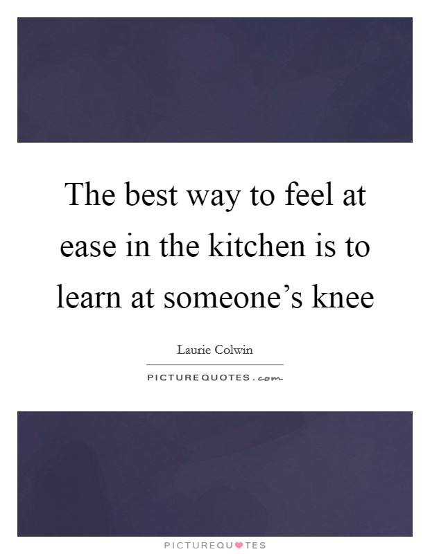 The best way to feel at ease in the kitchen is to learn at someone's knee Picture Quote #1