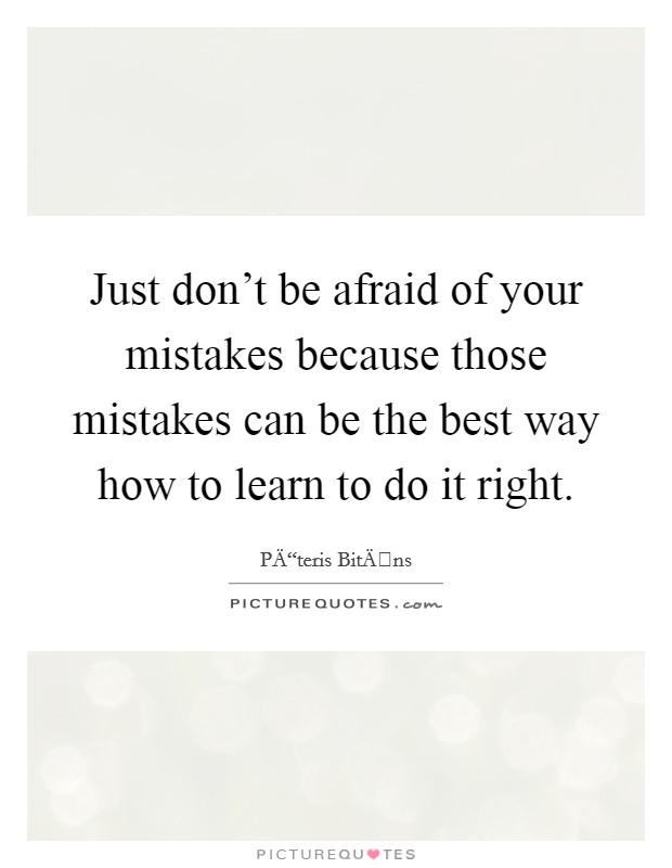 Just don't be afraid of your mistakes because those mistakes can be the best way how to learn to do it right Picture Quote #1