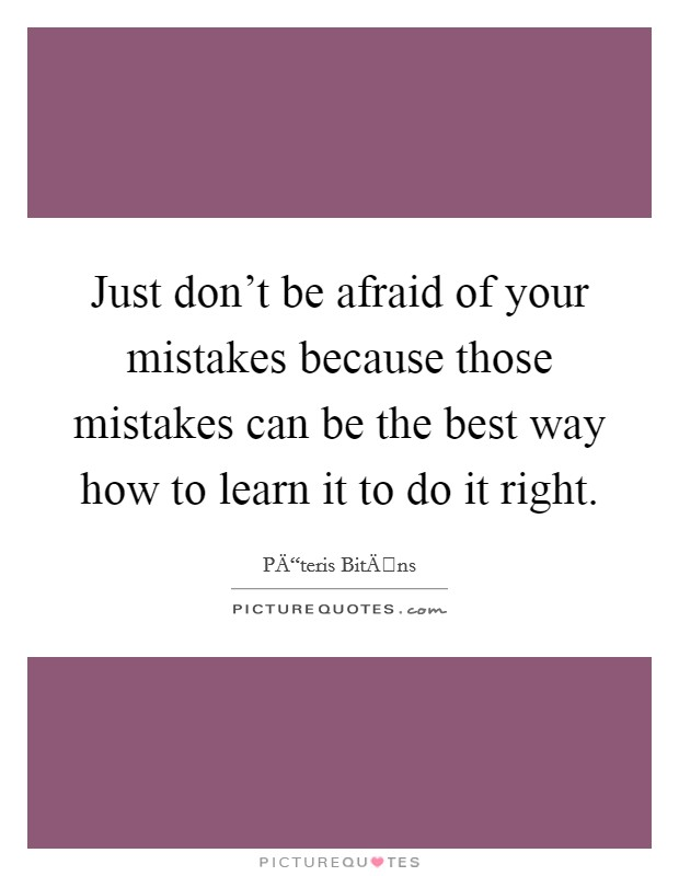 Just don't be afraid of your mistakes because those mistakes can be the best way how to learn it to do it right Picture Quote #1