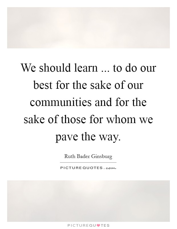 We should learn ... to do our best for the sake of our communities and for the sake of those for whom we pave the way. Picture Quote #1