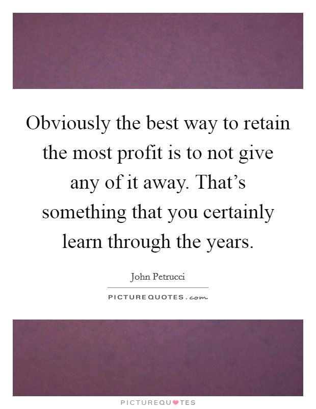 Obviously the best way to retain the most profit is to not give any of it away. That's something that you certainly learn through the years Picture Quote #1