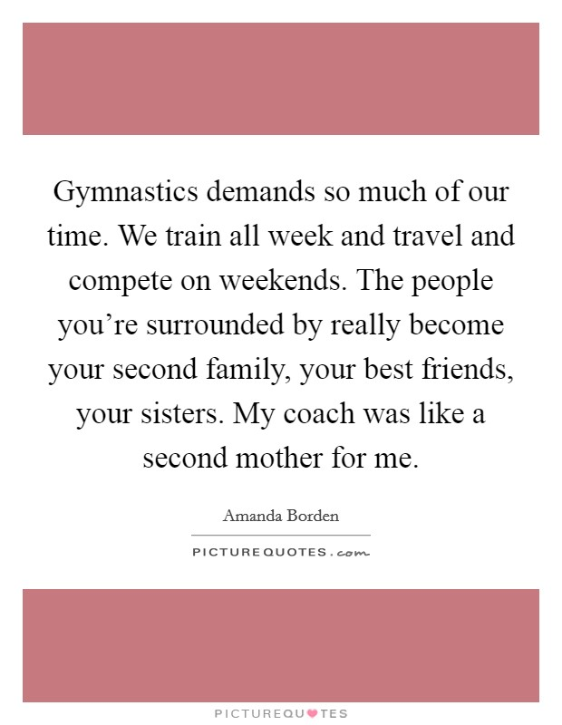 Gymnastics demands so much of our time. We train all week and travel and compete on weekends. The people you're surrounded by really become your second family, your best friends, your sisters. My coach was like a second mother for me Picture Quote #1