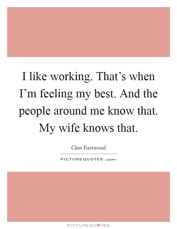 I like working. That's when I'm feeling my best. And the people around me know that. My wife knows that Picture Quote #1