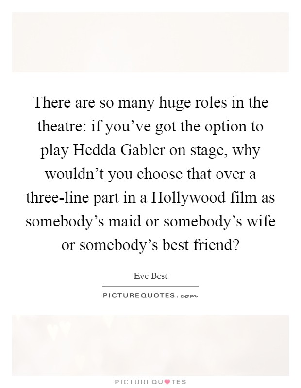 There are so many huge roles in the theatre: if you've got the option to play Hedda Gabler on stage, why wouldn't you choose that over a three-line part in a Hollywood film as somebody's maid or somebody's wife or somebody's best friend? Picture Quote #1