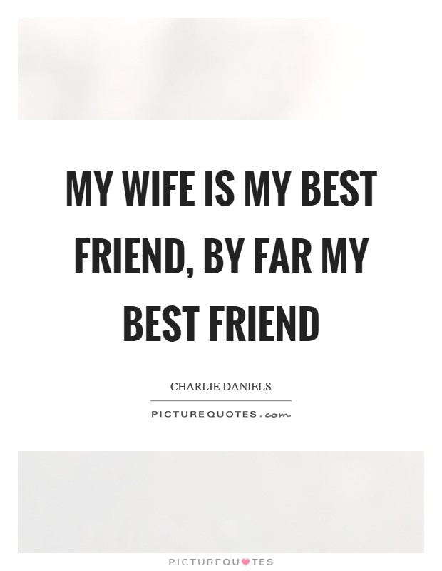 My wife is my best friend, by far my best friend Picture Quote #1