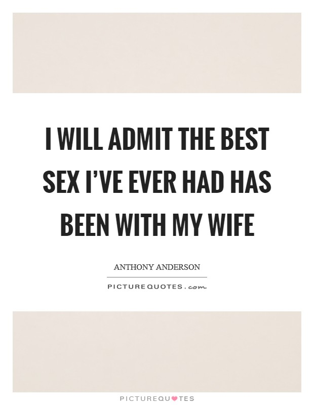 I will admit the best sex I've ever had has been with my wife Picture Quote #1