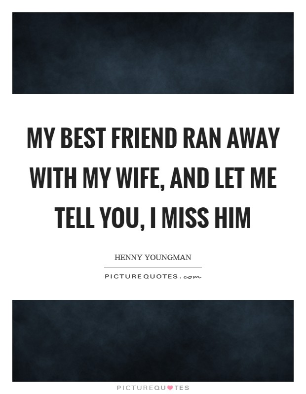 My best friend ran away with my wife, and let me tell you, I miss him Picture Quote #1