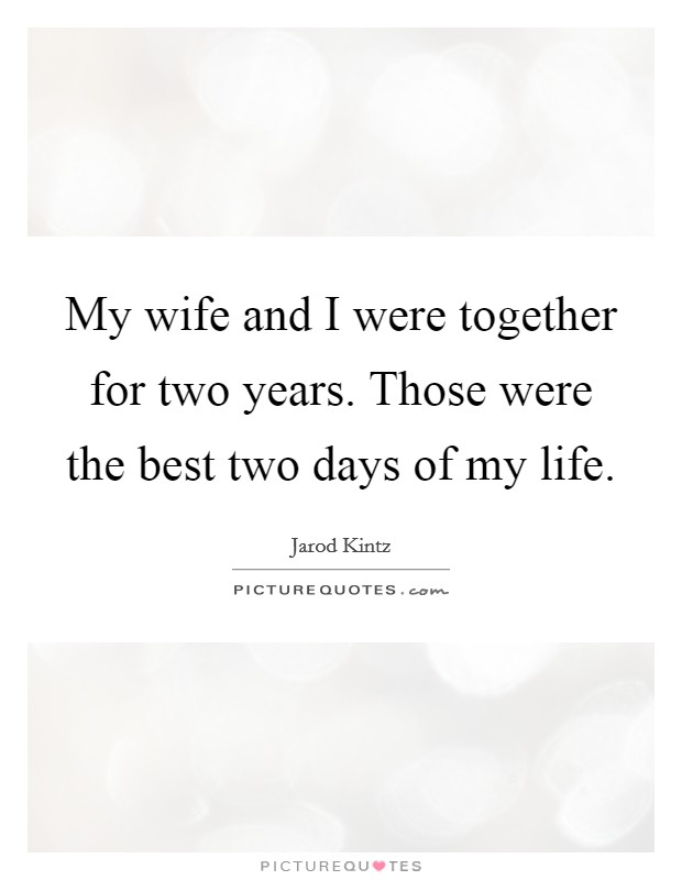 My wife and I were together for two years. Those were the best two days of my life Picture Quote #1