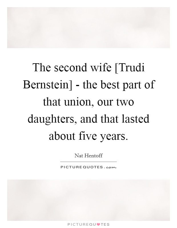 The second wife [Trudi Bernstein] - the best part of that union, our two daughters, and that lasted about five years Picture Quote #1
