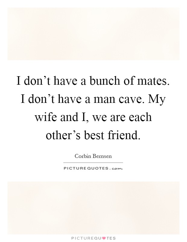 I don't have a bunch of mates. I don't have a man cave. My wife and I, we are each other's best friend Picture Quote #1