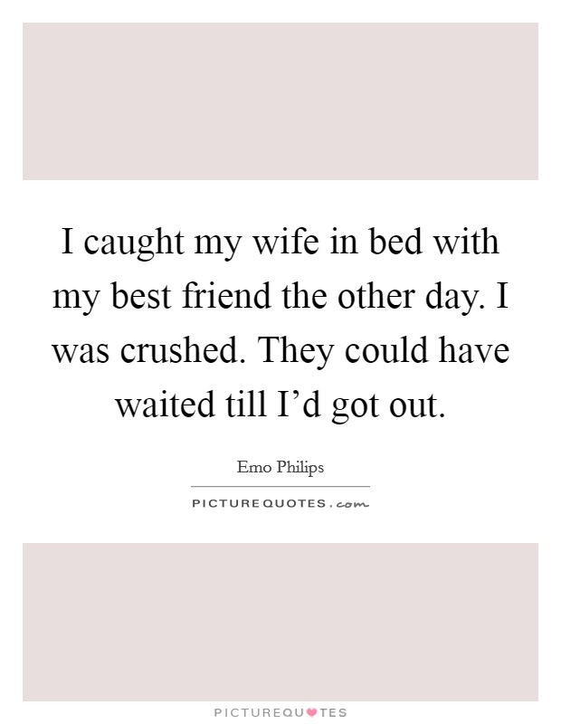 I caught my wife in bed with my best friend the other day. I was crushed. They could have waited till I'd got out Picture Quote #1