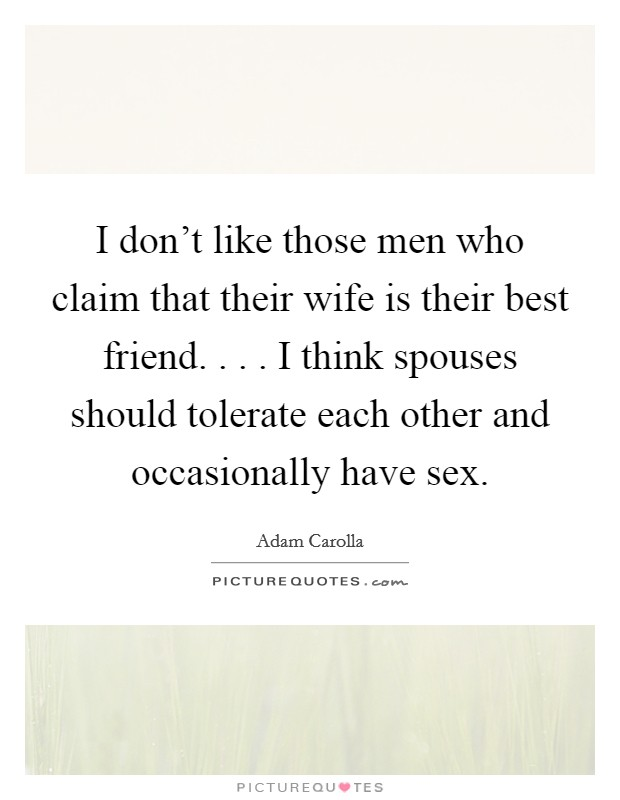 I don't like those men who claim that their wife is their best friend. . . . I think spouses should tolerate each other and occasionally have sex Picture Quote #1
