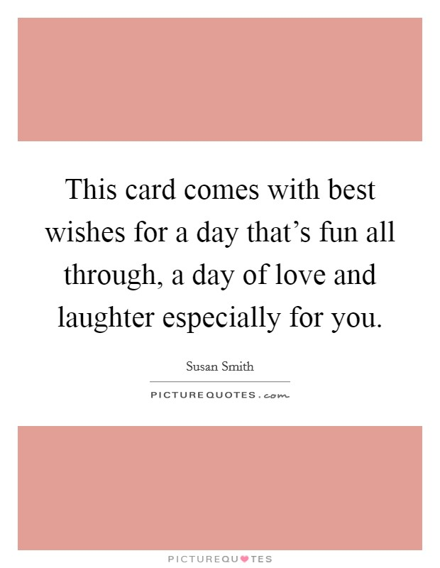 This card comes with best wishes for a day that's fun all through, a day of love and laughter especially for you Picture Quote #1