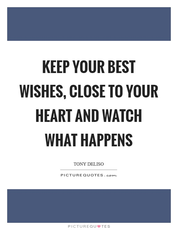 Keep your best wishes, close to your heart and watch what happens Picture Quote #1