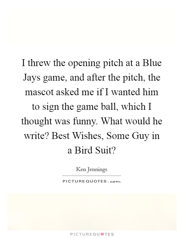 I threw the opening pitch at a Blue Jays game, and after the pitch, the mascot asked me if I wanted him to sign the game ball, which I thought was funny. What would he write? Best Wishes, Some Guy in a Bird Suit? Picture Quote #1