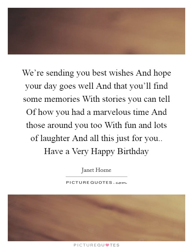 We're sending you best wishes And hope your day goes well And that you'll find some memories With stories you can tell Of how you had a marvelous time And those around you too With fun and lots of laughter And all this just for you.. Have a Very Happy Birthday Picture Quote #1