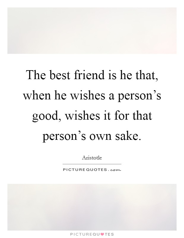 The best friend is he that, when he wishes a person's good, wishes it for that person's own sake Picture Quote #1