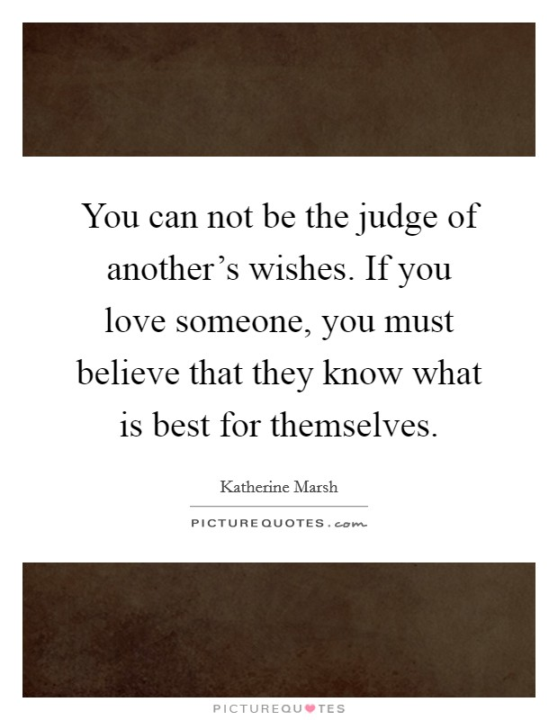 You can not be the judge of another's wishes. If you love someone, you must believe that they know what is best for themselves. Picture Quote #1