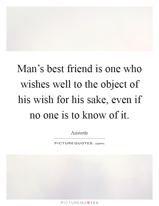 Man's best friend is one who wishes well to the object of his wish for his sake, even if no one is to know of it Picture Quote #1