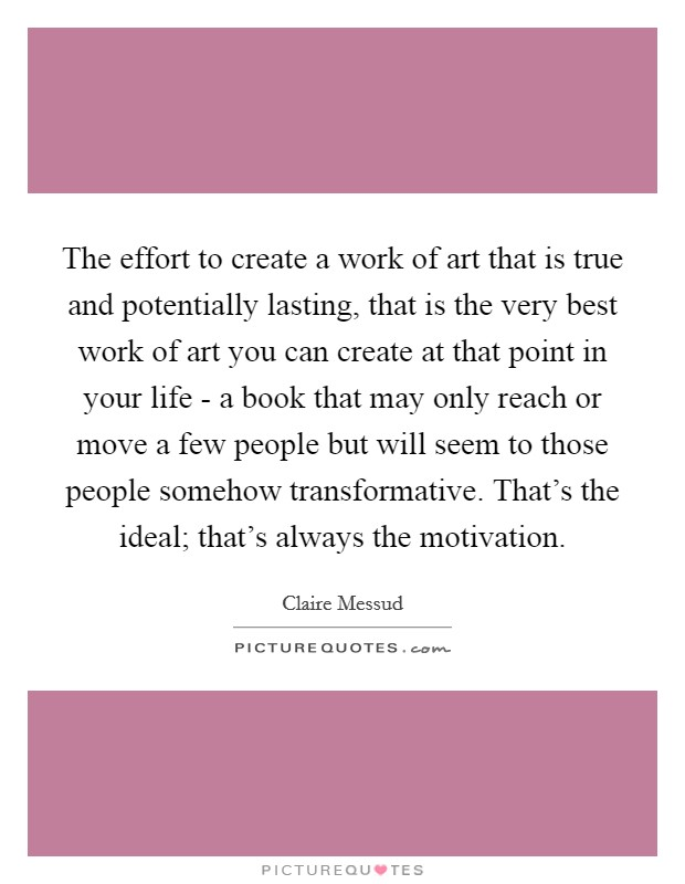 The effort to create a work of art that is true and potentially lasting, that is the very best work of art you can create at that point in your life - a book that may only reach or move a few people but will seem to those people somehow transformative. That's the ideal; that's always the motivation Picture Quote #1