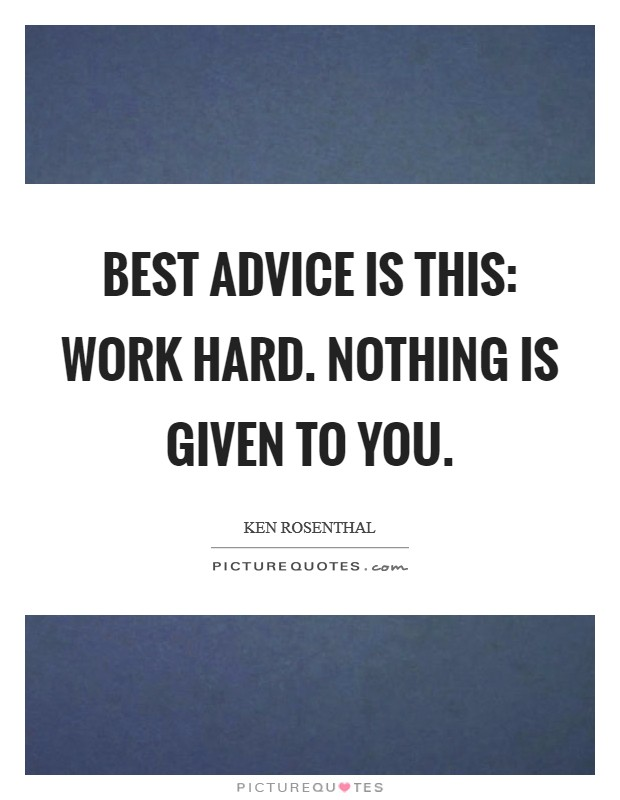 Best advice is this: Work hard. Nothing is given to you Picture Quote #1