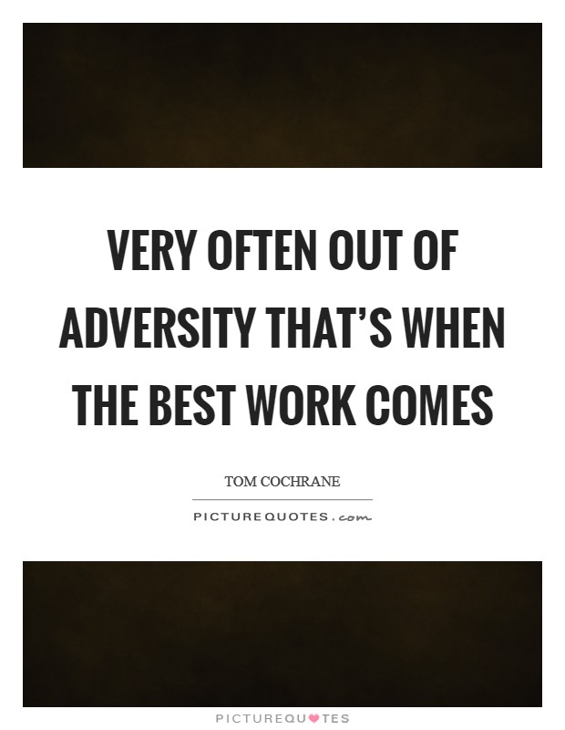 Very often out of adversity that's when the best work comes Picture Quote #1