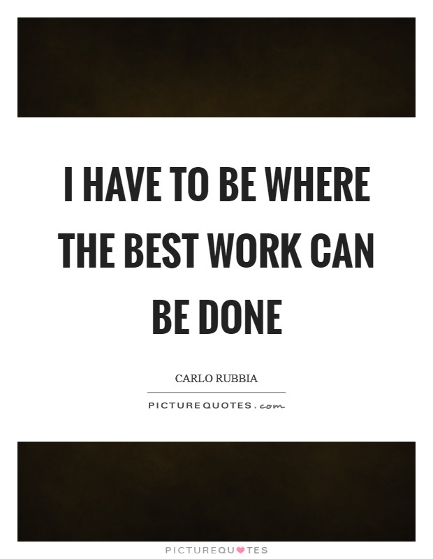 I have to be where the best work can be done Picture Quote #1