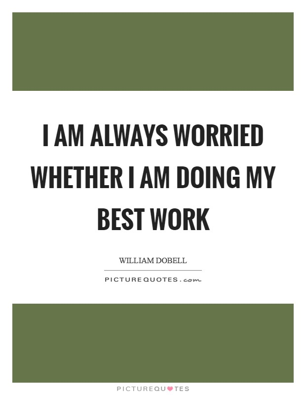 I am always worried whether I am doing my best work Picture Quote #1