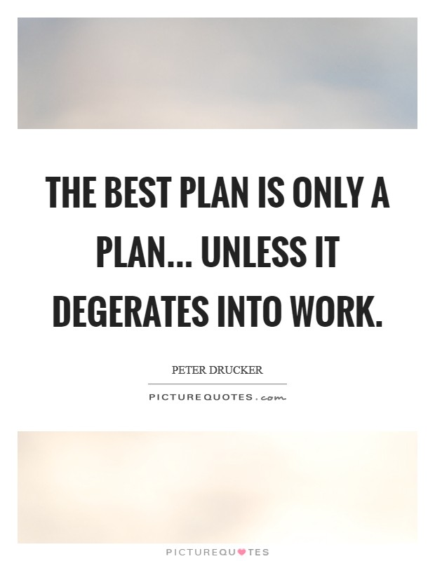 The best plan is only a plan... unless it degerates into work Picture Quote #1