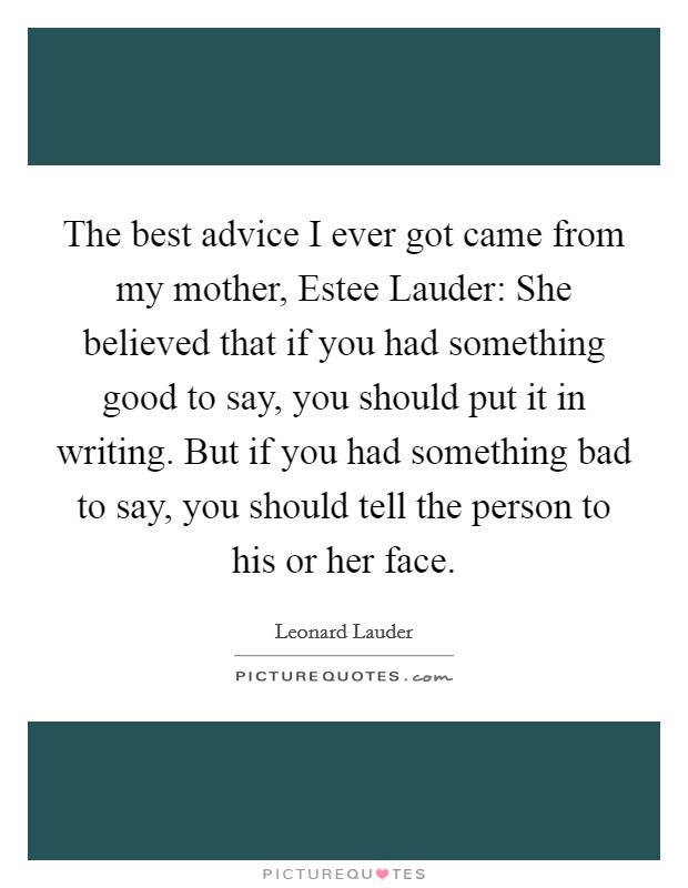 The best advice I ever got came from my mother, Estee Lauder: She believed that if you had something good to say, you should put it in writing. But if you had something bad to say, you should tell the person to his or her face. Picture Quote #1