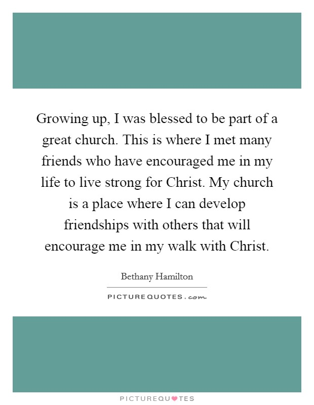 Growing up, I was blessed to be part of a great church. This is where I met many friends who have encouraged me in my life to live strong for Christ. My church is a place where I can develop friendships with others that will encourage me in my walk with Christ Picture Quote #1