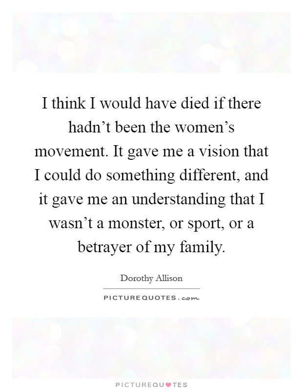 I think I would have died if there hadn't been the women's movement. It gave me a vision that I could do something different, and it gave me an understanding that I wasn't a monster, or sport, or a betrayer of my family. Picture Quote #1